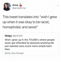 "80s, Anna, and Life: Anna  @annathrne  This tweet translates into ""wish I grew  up when it was okay to be racist,  homophobic and sexist""  Midge @jmhXIII  Wish i grew up in the 70's/80's where people  never got offended by absolute anything life  just seemed sooo much more simple back  then  Show this thread"