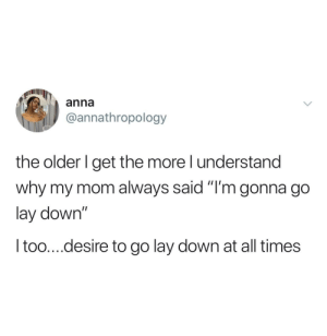 "I Understand: anna  @annathropology  the older I get the more I understand  why my mom always said ""I'm gonna go  lay down""  I too....desire to go lay down at all times"