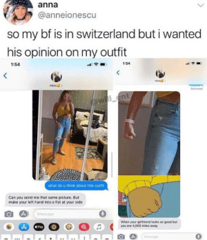 Thought this belonged here: anna  @anneionescu  so my bf is in switzerland but i wanted  his opinion on my outfit  1:54  1:54  nico  nico  Delivered  Owill ent  what do u think about this outfit  Can you send me that same picture. But  make your left hand into a fist at your side  IMessage  When your girlfriend looks so good but  you are 4,000 miles away  Pay  IMessage Thought this belonged here