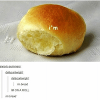 """Anna, Memes, and Thought: anna-b-summers  dellycartwright  dellycartwright  im bread  IM ON A ROLL  im bread Thought this was """"I'm bready"""""""