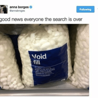 Anna, News, and Good: anna borges  Following  Cannabroges  good news everyone the search is over  Void  fill  sutable lor finally something for the emptiness