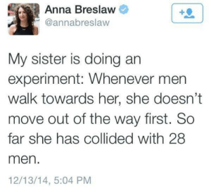 "Advice, Being Alone, and America: Anna Breslaw  @annabreslavw  My sister is doing arn  experiment: Whenever men  walk towards her, she doesn't  move out of the way first. So  far she has collided with 28  men.  12/13/14, 5:04 PNM marithlizard:  taraljc:  seperis:   sapphic-pink-kryptonite:  phoenixonwheels:  linkedsoul:  little-miss-stan:  elegantmess100:   blossombarnes:  retroasgardian:   reddobastard:  onethingconstant:   songbirde108:   mercurialkitty:   emmagrant01:   clevermanka:   youcangofindatree:   moremetalthanyourmom:  Okay but after seeing this I started doing it too and it's amazing how many men I've run into bc they expected me to move  Gotta try it   I work (and walk) on a college campus. I've lost count of how many men I've smacked shoulders with.   Recently, I was standing outside my son's classroom waiting to talk to his teacher. I stood on one side of the hallway, not even close to the center. At some point, a man came walking along. I was standing right in his path, but the hallway was empty, so I logically expected him to swerve around me. Instead he kept walking right toward me, got to me, and stopped, as if waiting for me to get out of his way. I didn't; I just smiled politely at him. He finally walked around me, clearly annoyed that I hadn't leapt out of his manly path.  Now I'm wishing I'd leapt aside, taken off my jacket and laid it on the floor before him, then bowed deeply and said, ""My Liege!""   I also work at a college campus. I smack shoulders sometimes, but I find that if I stare straight ahead and follow the advice below, people get the heck out of the way.   Honestly this post changed how I carry myself when walking alone in public, or in a situation where I'm the one leading. People definitely move for the murder gaze.   Confirmed. I once had to rush back inside a convention hall as the con was closing in order to a retrieve a sick friend's medication, and I didn't understand why people in the crowd were jumping out of my way (literally—one guy vaulted a table) until I realized I was dressed as the Winter Soldier and doing the Murder Walk because that's just how I walk in those boots. I got the meds, got out, and made a mental note. I repeated the experiment later, wearing the boots but otherwise my usual clothing and mimicking the expression I thought I'd had at that moment. People parted like I was Charlton Heston. I now wear that style of boots whenever possible. I recently had a man do a double-take as I walked by and ask me, politely, where I had served because I ""looked like a soldier."" I'm not current or former military. I was wearing a flowy purple peasant top and looked as un-soldierlike as possible. Moral of the story: wear comfortable shoes, square your shoulders, and walk like you've been sent to murder Captain America.   WALK LIKE YOU'VE BEEN SENT TO MURDER CAPTAIN AMERICA     It's called the Murder Strut.  IT'S BACK!!!!!! I was searching for this to show my daughter the other day and couldn't find it. I'm so glad IT'S BACK!! I will always reblog the Murder Strut!!   A guy on a bike went around me because he could tell I had no intention of moving. Thanks to this post.   One day and I bumped into a guy while doing the Murder Strut and he apologized to me even though I was the one who had bumped into him. It works wonders.   In case you were wondering, yes you can do this in a wheelchair. Same look in your eyes and let 'em know you will run them down. Just picture yourself in a sports car accelerating towards someone with the intention of flattening them.  If there's anything more satisfying than watching Abled men leap out of my way when they realize I'm not moving for them, I can't think of it atm.    Walk like you've been sent to murder Captain America. Wheel like you're gonna win the Indy 500 and don't care how. Your crutches are short swords; walk like you can see them buried in the bodies of anyone who crosses (in front of) you. Tumblr: teaching women how to be Moses and part the fucking Red Sea with the power of their minds.   I had never seen these updates to the Patriarchy Chicken Game before and they are all a goddam DELIGHT  Patriarchy Chicken and The Murder Strut, dance names for the new millenium."