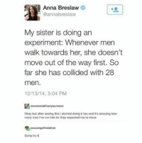 Anna, Fresh, and Prince: Anna Breslaw  @annabreslaw  My sister is doing an  experiment: Whenever men  walk towards her, she doesn't  move out of the way first. So  far she has collided with 28  men.  12/13/14, 5:04 PM  tmoremetalthanyourmom  Okay but after seeing this I started doing it too and it's amazing how  many men I've run into be they expected me to move  youcangofindatree  Gotta try it i'm watching fresh prince