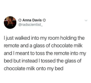 meirl: Anna Davis O  @radscientist  Ijust walked into my room holding the  remote and a glass of chocolate milk  and I meant to toss the remote into my  bed but instead tossed the glass of  chocolate milk onto my bed meirl