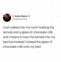 Anna, Chocolate, and Relatable: Anna Davis  @radscientist_  I just walked into my room holding the  remote and a glass of chocolate milk  and I meant to toss the remote into my  bed but instead l tossed the glass of  chocolate milk onto my bed oops