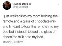 Anna, The Worst, and Chocolate: Anna Davis  @radscientist  I just walked into my room holding the  remote and a glass of chocolate milk  and I meant to toss the remote into my  bed but instead l tossed the glass of  chocolate milk onto my bed  11/29/18, 9:03 PM This is the worst thing chocolate milk ever did