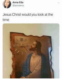 Anna, Funny, and Jesus: Anna Eila  @annaesx  Jesus Christ would you look at the  time  VI I need this