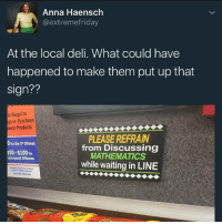 badsciencejokes: Anna Haensch  @extreme friday  At the local deli. What could have  happened to make them put up that  sign??  is illegal to  ess or Purchase  acco Products  PLEASE REFRAIN  for the 10ffense  from Discussing  $50-$100 for  MATHEMATICS  subsequent Offenses  while waiting inLINE badsciencejokes