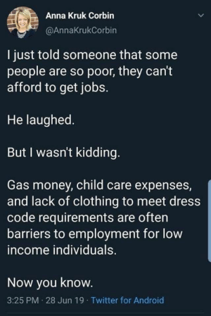 byecolonizer:  You also often need an address and bank account, it's almost impossible for homeless people to 'just get a job'.   people with serious medical conditions   only work in crappy kitchens because  usually there's a cash option, and if they get paid on paper they'll  lose their state subsidized healthcare. Which would mean that if they make too much money they'll lose access to the medication keeping them alive. Pretty cool system we have here : Anna Kruk Corbin  @AnnaKrukCorbin  I just told someone that some  people are so poor, they can't  afford to get jobs.  He laughed  But I wasn't kidding.  Gas money, child care expenses,  and lack of clothing to meet dress  code requirements are often  barriers to employment for low  income individuals.  Now you know.  3:25 PM 28 Jun 19 Twitter for Android byecolonizer:  You also often need an address and bank account, it's almost impossible for homeless people to 'just get a job'.   people with serious medical conditions   only work in crappy kitchens because  usually there's a cash option, and if they get paid on paper they'll  lose their state subsidized healthcare. Which would mean that if they make too much money they'll lose access to the medication keeping them alive. Pretty cool system we have here