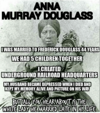 'Anna Murray Douglass (wife of Frederick Douglass) The back story on Anna is that she was free, which inspired him to be free. She brought him clothes, used her life savings and helped him escape. She later joined him and they changed their name to Douglass to avoid detection. She had her own businesses, provided financial stability and kept the family going while Frederick struggled before becoming famous. We NEVER talk about Mother Anna, a great woman. Sad to say, Frederick also was unfaithful to Anna, but refused to leave her. Read up, very interesting story.' ┈┈┈┈┈┈┈┈┈┈┈┈┈┈┈┈┈┈┈┈┈┈┈ AnnaMurrayDouglass❤ theblaquelioness: ANNA  MURRAY DOUGLASS  IWAS MARRIED TO FREDERICK DOUGLASS 44 YEARS  WE HAD 5 CHILDREN TOGETHER  ICREATED  UNDERGROUND RAILROAD HEADQUARTERS  MY,HUSBAND BECAME DEPRESSED WHEN I DIED AND  KEPT MYMEMORY ALIVE AND PICTURE ON HIS WAY  WHITE LADY HE MARRIED LATE IN HIS LIFE 'Anna Murray Douglass (wife of Frederick Douglass) The back story on Anna is that she was free, which inspired him to be free. She brought him clothes, used her life savings and helped him escape. She later joined him and they changed their name to Douglass to avoid detection. She had her own businesses, provided financial stability and kept the family going while Frederick struggled before becoming famous. We NEVER talk about Mother Anna, a great woman. Sad to say, Frederick also was unfaithful to Anna, but refused to leave her. Read up, very interesting story.' ┈┈┈┈┈┈┈┈┈┈┈┈┈┈┈┈┈┈┈┈┈┈┈ AnnaMurrayDouglass❤ theblaquelioness