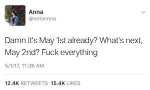 weavemama:  my mood for the rest of the year: Anna  @notannna  Damn it's May 1st already? What's next,  May 2nd? Fuck everything  5/1/17, 11:26 AM  12.4K RETWEETS 15.4K LIKES weavemama:  my mood for the rest of the year