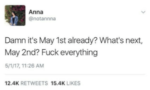 what's next: Anna  @notannna  Damn it's May 1st already? What's next,  May 2nd? Fuck everything  5/1/17, 11:26 AM  12.4K RETWEETS 15.4K LIKES