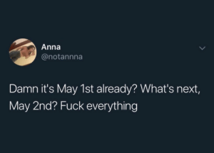 meirl by Bmchris44 MORE MEMES: Anna  @notannna  Damn it's May 1st already? What's next,  May 2nd? Fuck everything meirl by Bmchris44 MORE MEMES