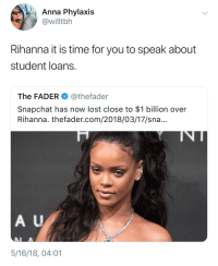 Anna, Bad, and Blackpeopletwitter: Anna Phylaxis  @willtbh  Rihanna it is time for you to speak about  student loans.  The FADER @thefader  Snapchat has now lost close to $1 billion over  Rihanna. thefader.com/2018/03/17/sn...  A U  5/16/18, 04:01 <p>Good loan gone bad (via /r/BlackPeopleTwitter)</p>