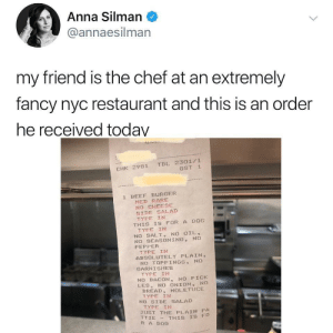 Anna, Beef, and Chef: Anna Silman  annaesilman  my friend is the chef at an extremely  fancy nyc restaurant and this is an order  he received today  CHK 2981 TBL 2301/1  GST 1  1 BEEF BURGER  MED RARE  NO CHEESE  SIDE SALAD  TYPE IN  THIS IS FOR A DOG  TYPE IN  NO SALT, NO OIL,  NO SEASONING, NO  PEPPER  TYPE IN  ABSOLUTELY PLAIN,  NO TOPP 1 NGS NO  GARNISHES  TYPE IN  NO BACON, NO PICK  LES, NO ONION, NO  BREAD, NOLETUCE  TYPE IN  NO SIDE SALAD  TYPE IN  JUST THE PLAIN PA  TTIE THIs IS  R A DOG  s FO Fancy burger from a fancy restaurant for a fancy dog