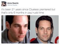 <h2>¿Es Paul Rudd el actor que menos envejece de Hollywood?</h2>: Anna Swartz  Anna_Snackz  it's been 21 years since Clueless premiered but  that's only 6 months in paul rudd time <h2>¿Es Paul Rudd el actor que menos envejece de Hollywood?</h2>