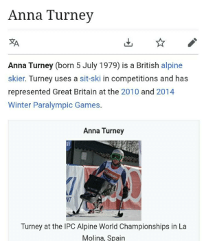 Anna, Winter, and Games: Anna Turney  A  Anna Turney (born 5 July 1979) is a British alpine  skier. Turney uses a sit-ski in competitions and has  represented Great Britain at the 2010 and 2014  Winter Paralympic Games.  Anna Turney  LaMi  NT  Turney at the IPC Alpine World Championships in La  Molina, Spain I'm in a bit of legal trouble, I guess I should call -