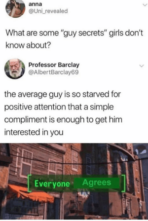 "Guy Secret: anna  @Uni revealed  What are some ""guy secrets"" girls don't  know about?  Professor Barclay  @AlbertBarclay69  the average guy is so starved for  positive attention that a simple  compliment is enough to get him  interested in you  Everyone Agrees Guy Secret"