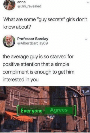 "Is this really true?: anna  @Uni revealed  What are some ""guy secrets"" girls don't  know about?  Professor Barclay  @AlbertBarclay69  the average guy is so starved for  positive attention that a simple  compliment is enough to get him  interested in you  Everyone Agrees Is this really true?"
