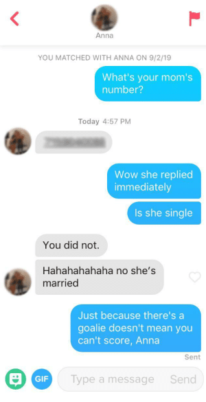 """Her bio said """"My mom's a milf"""": Anna  YOU MATCHED WITH ANNA ON 9/2/19  What's your mom's  number?  Today 4:57 PM  Wow she replied  immediately  Is she single  You did not.  Hahahahahaha no she's  married  Just because there's a  goalie doesn't mean you  can't score, Anna  Sent  Type a message  Send  GIF Her bio said """"My mom's a milf"""""""