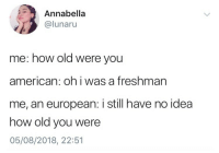 Target, Tumblr, and American: Annabella  @lunaru  me: how old were you  american: oh i was a freshman  me, an european: i still have no idea  how old you were  05/08/2018, 22:51 chlo-egg:  someone from the uk: im in sixth form me: how many regenerations do you have left