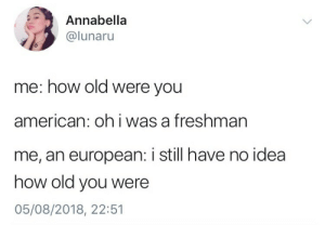 Tumblr, American, and Blog: Annabella  @lunaru  me: how old were you  american: oh i was a freshman  me, an european: i still have no idea  how old you were  05/08/2018, 22:51 chlo-egg: someone from the uk: im in sixth form me: how many regenerations do you have left