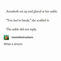 "Fall, Memes, and Awkward: Annabeth sat up and glared at her ankle.  ""You had to break,"" she scolded it.  The ankle did not reply.  2  lukeisthetruehero  What a shock. You know that awkward situation when you're at someone's house and they fall asleep and you don't know what to do but you also can't wake them up.... - sierra"