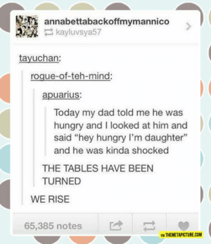 """Dad, Hungry, and Tumblr: annabettabackoffmymannico  kayluvsya57  tayuchan:  roque-of-teh-mind  apuarius:  Today my dad told me he was  hungry and I looked at him and  said """"hey hungry I'm daughter""""  and he was kinda shocked  THE TABLES HAVE BEEN  TURNED  WE RISE  65,385 nots  VIA THEMETAPICTURE.COM srsfunny:Finally Our Time Has Come"""