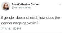 Memes, 🤖, and How: AnnaKatherine Clarke  @annakatclarke  if gender does not exist, how does the  gender wage gap exist?  7/14/18, 1:50 PM 🧐🧐🧐 🗣 @MilitaryBadassery