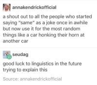 """linguistics: annakendrickofficial  a shout out to all the people who started  saying """"same"""" as a joke once in awhile  but now use it for the most random  things like a car honking their horn at  another car  seudag  good luck to linguistics in the future  trying to explain this  Source: annakendrickofficial"""