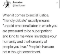 "cisnowflake:  Just say you're incapable of defending your ideas and go.   ""Asking me to defend my viewpoint is unpaid emotional labor"" I'm fucking cackling: Annalee  @leeflower  When it comes to social justice,  friendly debate"" usually means  ""unpaid emotional labor in which you  are pressured to be super patient  and kind to me while l invalidate your  humanity and the humanity of  people you love. People's lives are  not a thought experiment. cisnowflake:  Just say you're incapable of defending your ideas and go.   ""Asking me to defend my viewpoint is unpaid emotional labor"" I'm fucking cackling"