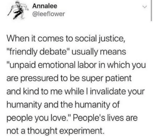 "feministism: sounds-neet:  cisnowflake:  Just say you're incapable of defending your ideas and go.   Unpaid emotional labour!? So not only is it labourious to hear that people have different opinions than you, but you expect to be paid just to hear them? Fuck off.  this isn't referring to general debates, like about abortion. it's referring to the people that spew hate speech rather than debating (for example, instead of debating, they result to insulting a person's appearance or sexuality), or when the debate is over someone's right to exist, which is why ""emotional labor"" is used—it is emotionally exhausting to have to listen to someone belittle you/your sexuality/your identity simply because they have a differing opinion or understanding. it would be the equivalent of me saying ""well you're a man so your opinion doesn't matter."" : Annalee  @leeflower  When it comes to social justice,  friendly debate"" usually means  ""unpaid emotional labor in which you  are pressured to be super patient  and kind to me while l invalidate your  humanity and the humanity of  people you love."" People's lives are  not a thought experiment. feministism: sounds-neet:  cisnowflake:  Just say you're incapable of defending your ideas and go.   Unpaid emotional labour!? So not only is it labourious to hear that people have different opinions than you, but you expect to be paid just to hear them? Fuck off.  this isn't referring to general debates, like about abortion. it's referring to the people that spew hate speech rather than debating (for example, instead of debating, they result to insulting a person's appearance or sexuality), or when the debate is over someone's right to exist, which is why ""emotional labor"" is used—it is emotionally exhausting to have to listen to someone belittle you/your sexuality/your identity simply because they have a differing opinion or understanding. it would be the equivalent of me saying ""well you're a man so your opinion doesn't matter."""