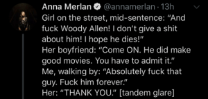 "Anna, Movies, and Shit: @annamerlan 13h  Anna Merlan  Girl on the street, mid-sentence: ""And  fuck Woody Allen! I don't give a shit  about him! I hope he dies!""  Her boyfriend: ""Come ON. He did make  good movies. You have to admit it.""  Me, walking by: ""Absolutely fuck that  guy. Fuck him forever.""  Her: ""THANK YOU."" [tandem glare] Sure"