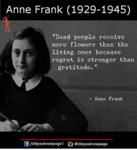 "Anne Frank (1929-1945)  ""Dead people receive  more flowers than the  living ones because  regret is stronger than  gratitude.""  Anne Frank  /didyouknowpagel @didyouknowpage"