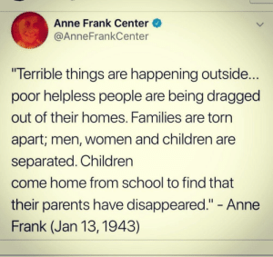 "lthitsdifferent:  everyone on the notes : ""I thought this was about ICE :o"" yeah that's the fucking point: Anne Frank Center  @AnneFrankCenter  ""Terrible things are happening outside...  poor helpless people are being dragged  out of their homes. Families are torn  apart; men, Women and children are  separated. Children  come home from school to find that  their parents have disappeared."" - Anne  Frank (Jan 13, 1943) lthitsdifferent:  everyone on the notes : ""I thought this was about ICE :o"" yeah that's the fucking point"