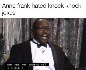It's true thought: Anne frank hated knock knock  jokes  WHY ARE YOU BOOING ME?  I 'M RIGHT It's true thought