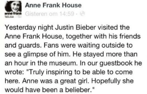 "Friends, Justin Bieber, and Anne Frank: Anne Frank House  e frank Gisteren om 14:59  Yesterday night Justin Bieber visited the  Anne Frank House, together with his friends  and guards. Fans were waiting outside to  see a glimpse of him. He stayed more than  an hour in the museum. In our guestbook he  wrote: ""Truly inspiring to be able to come  here. Anne was a great girl. Hopefully she  would have been a belieber."" Remember this?"
