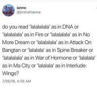 "Fire, Wings, and Dna: anne  @jiminshianne  do you read 'lalalalala' as in DNA or  'lalalalala' as in Fire or 'lalalalala' as in No  More Dream or 'lalalalala' as in Attack On  Bangtan or ""lalalala' as in Spine Breaker or  lalalalala' as in War of Hormone or lalalala  as in Ma City or '""lalalala' as in Interlude:  Wings?  7/26/18, 4:28 AM ~ i read it as in fire ~"