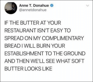 39 Funny Relatable Memes and Pics So True  #Funnbabymemes #Morninghumor #Weedhumor #420memes #Funnycute #Funnymemes #Tumblrfunny #Funnypins #Marijuanahumor #Funnypictures: Anne T. Donahue  @annetdonahue  IF THE BUTTER AT YOUR  RESTAURANT ISN'T EASY TO  SPREAD ON MY COMPLIMENTARY  BREADIWILL BURN YOUR  ESTABLISHMENT TO THE GROUND  AND THEN WE'LL SEE WHAT SOFT  BUTTER LOOKS LIKE 39 Funny Relatable Memes and Pics So True  #Funnbabymemes #Morninghumor #Weedhumor #420memes #Funnycute #Funnymemes #Tumblrfunny #Funnypins #Marijuanahumor #Funnypictures