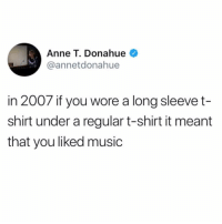 Funny, Music, and Back: Anne T. Donahue  @annetdonahue  in 2007 if you wore a long sleevet-  shirt under a regular t-shirt it meant  that you liked music I'm brining it back