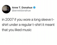 Dank, Music, and 🤖: Anne T. Donahue  @annetdonahue  in 2007 if you wore a long sleevet-  shirt under a regular t-shirt it meant  that you liked music
