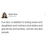 Women, Mothers, and Fun: Anne Ursu  @anneursu  Fun fact: in addition to being wives and  daughters and mothers and sisters and  grandmas and aunties, women are also  people <p>Funner fact: Wives, daughters, mothers, sisters, grandmas, and aunties *ARE* PEOPLE YOU UNBELIEVABLE HAM SANDWICH.</p>