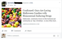 """Christmas, Community, and Drugs: Annekeshared a link.  27 mins  Confirmed: Gays Are Lacing  Halloween Candies with  Homosexual-Inducing Drugs  Halloween, commonly known in the homosexual  community as 'Gay Christmas', is one of the most..  เจ้:  LIBERALDARKNESS.COM  LikeCommentShare  Write a comment... <p><a class=""""tumblr_blog"""" href=""""http://grandwretch.tumblr.com/post/152476359941"""">grandwretch</a>:</p> <blockquote> <p><a class=""""tumblr_blog"""" href=""""http://mafiamoll.tumblr.com/post/132776881741"""">mafiamoll</a>:</p> <blockquote> <p><a class=""""tumblr_blog"""" href=""""http://lopmon.tumblr.com/post/132364561350"""">lopmon</a>:</p> <blockquote> <p>osanfg73qgwhfiuequi some girl from my high school just posted this n like… she's not the kind of person who would share it out of satire i'm fucking screaming</p> </blockquote> <p>""""Halloween, commonly known in the homosexual community as'Gay Christmas""""<br/></p> <p>MOTHERFUCKING <i><b>GAY CHRISTMAS</b></i></p> </blockquote> <p>Bring back Gay Christmas in 2016</p> </blockquote>"""