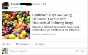 "Christmas, Community, and Drugs: Annekeshared a link.  27 mins  Confirmed: Gays Are Lacing  Halloween Candies with  Homosexual-Inducing Drugs  Halloween, commonly known in the homosexual  community as 'Gay Christmas', is one of the most..  เจ้:  LIBERALDARKNESS.COM  LikeCommentShare  Write a comment... someuphillbattle: grandwretch:  mafiamoll:  lopmon:  osanfg73qgwhfiuequi some girl from my high school just posted this n like… she's not the kind of person who would share it out of satire i'm fucking screaming  ""Halloween, commonly known in the homosexual community as 'Gay Christmas"" MOTHERFUCKING GAY CHRISTMAS  Bring back Gay Christmas in 2016  happy Gay Christmas everyone"