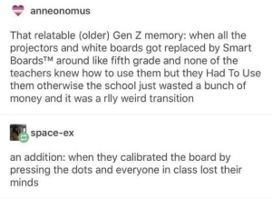 30-minute-memes:  The smoothness of SmartBoards is godly: anneonomus  That relatable (older) Gen Z memory: when all the  projectors and white boards got replaced by Smart  BoardsTM around like fifth grade and none of the  teachers knew how to use them but they Had To Use  them otherwise the school just wasted a bunch of  money and it was a rlly weird transition  space-ex  an addition: when they calibrated the board by  pressing the dots and everyone in class lost their  minds 30-minute-memes:  The smoothness of SmartBoards is godly
