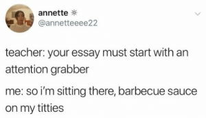 barbecue: annette  @annetteeee22  teacher: your essay must start with an  attention grabber  me: so i'm sitting there, barbecue sauce  on my titties