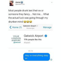 Drunk, Annie, and Fancy: Annie  @annievicvic  7  Most people drunk text their ex or  someone they fancy.... Not me.... What  the actual fuck was going through my  drunken mind  Home 1)  Gatwick Airport>  Messenger  Manage  YOUR Gatwick Airport  LONDON  AIRPORT 111k people like this  ick Airport  05:19  Hey xx everything okay As ya do😂