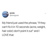 "Love, Memes, and Twitter: annie  @avogues  My friend just used the phrase, ""if they  can't fix it in 10 seconds (acne, weight,  hair color) don't point it out"" and l  LOVE that This is real!!!! 💯🙋🏽‍♀️(twitter - avogues via @northwitch69 😘)"