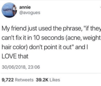 "Love, Annie, and Hair: annie  @avogues  My friend just used the phrase, ""if they  can't fix it in 10 seconds (acne, weight  hair color) don't point it out"" andI  LOVE that  30/06/2018, 23:06  9,722 Retweets 39.2K Likes"
