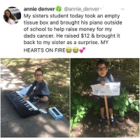 "Fire, Money, and School: annie denver @annie_denver  My sisters student today took an empty  tissue box and brought his piano outside  of school to help raise money for my  dads cancer. He raised $12 & brought it  back to my sister as a surprise. MY  HEARTS ON FIRE <p>He's doing what he can with what he's got. via /r/wholesomememes <a href=""https://ift.tt/2r09waC"">https://ift.tt/2r09waC</a></p>"